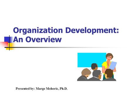 Presented by: Marge Mohoric, Ph.D. Organization Development: An Overview.