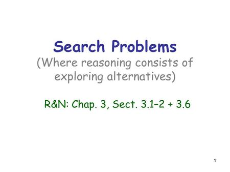 1 Search Problems (Where reasoning consists of exploring alternatives) R&N: Chap. 3, Sect. 3.1–2 + 3.6.