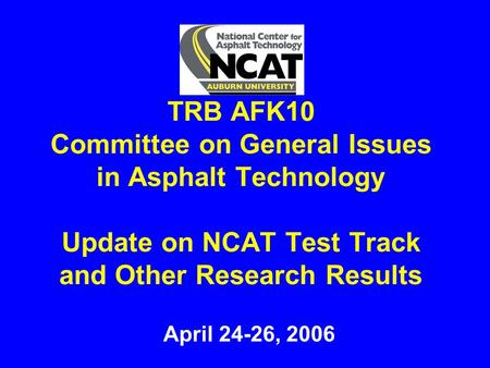 TRB AFK10 Committee on General Issues in Asphalt Technology Update on NCAT Test Track and Other Research Results April 24-26, 2006.