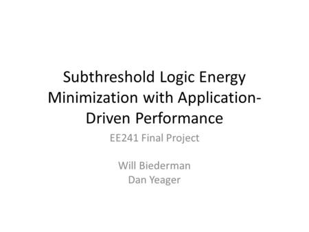 Subthreshold Logic Energy Minimization with Application- Driven Performance EE241 Final Project Will Biederman Dan Yeager.