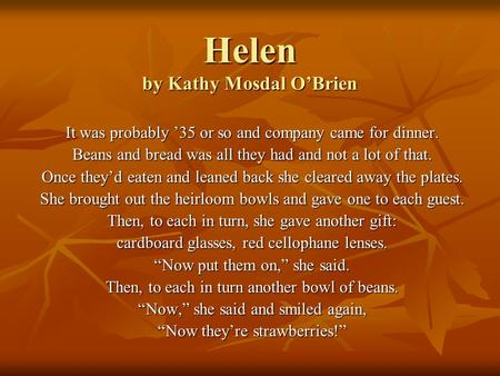 Helen by Kathy Mosdal O'Brien It was probably '35 or so and company came for dinner. Beans and bread was all they had and not a lot of that. Once they'd.