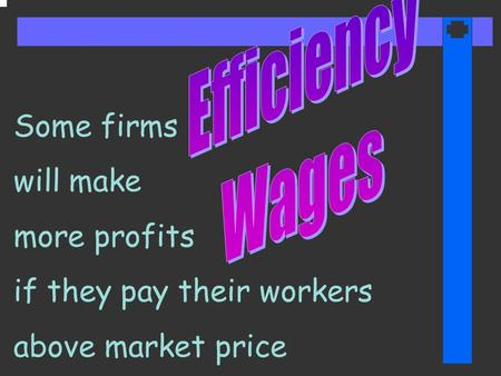Some firms will make more profits if they pay their workers above market price.