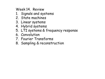 Week 14. Review 1.Signals and systems 2.State machines 3.Linear systems 4.Hybrid systems 5.LTI systems & frequency response 6.Convolution 7.Fourier Transforms.