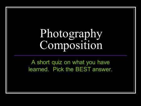 Photography Composition A short quiz on what you have learned. Pick the BEST answer.