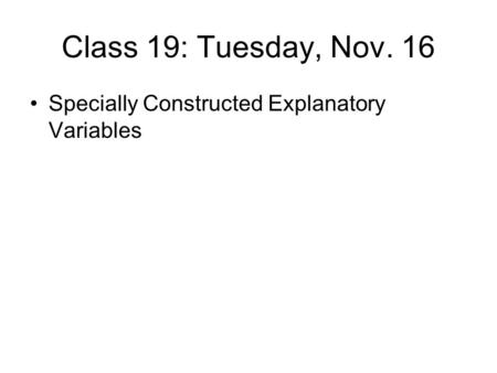 Class 19: Tuesday, Nov. 16 Specially Constructed Explanatory Variables.