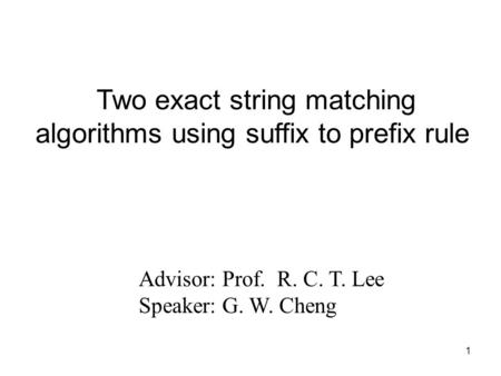 1 Advisor: Prof. R. C. T. Lee Speaker: G. W. Cheng Two exact string matching algorithms using suffix to prefix rule.