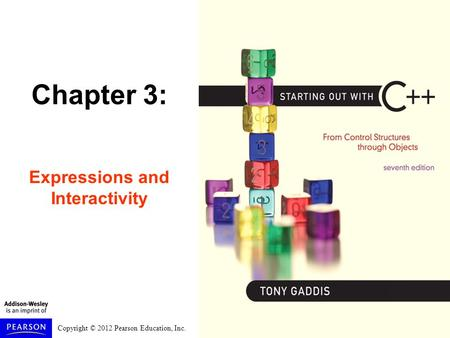 Copyright © 2012 Pearson Education, Inc. Chapter 3: Expressions and Interactivity.