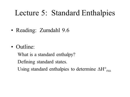 Lecture 5: Standard Enthalpies Reading: Zumdahl 9.6 Outline: What is a standard enthalpy? Defining standard states. Using standard enthalpies to determine.