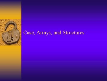 Case, Arrays, and Structures. Summary Slide  Case Structure –Select Case - Numeric Value Example 1 –Select Case - String Value Example  Arrays –Declaring.
