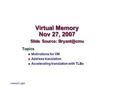 Virtual Memory Nov 27, 2007 Slide Source: Topics Motivations for VM Address translation Accelerating translation with TLBs class12.ppt.
