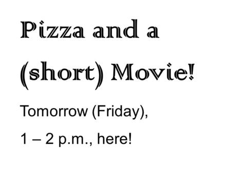 Pizza and a (short) Movie! Tomorrow (Friday), 1 – 2 p.m., here!