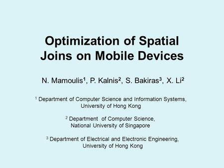 Optimization of Spatial Joins on Mobile Devices N. Mamoulis 1, P. Kalnis 2, S. Bakiras 3, X. Li 2 1 Department of Computer Science and Information Systems,