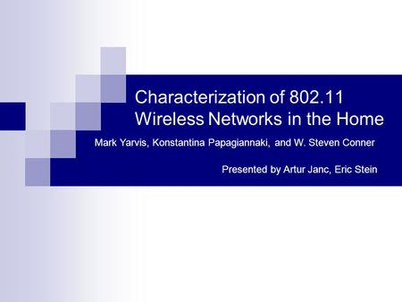 Characterization of 802.11 Wireless Networks in the Home Mark Yarvis, Konstantina Papagiannaki, and W. Steven Conner Presented by Artur Janc, Eric Stein.