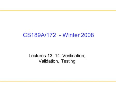 Lectures 13, 14: Verification, Validation, Testing