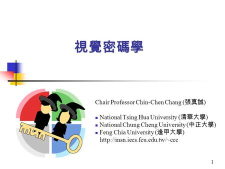 1 視覺密碼學 Chair Professor Chin-Chen Chang ( 張真誠 ) National Tsing Hua University ( 清華大學 ) National Chung Cheng University ( 中正大學 ) Feng Chia University (