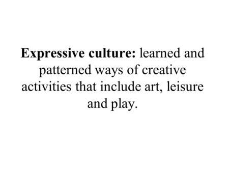 Expressive culture: learned and patterned ways of creative activities that include art, leisure and play.