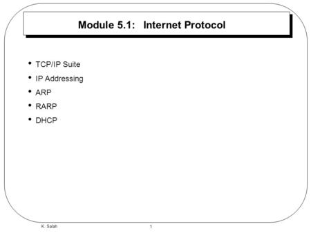 1 K. Salah Module 5.1: Internet Protocol TCP/IP Suite IP Addressing ARP RARP DHCP.
