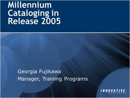 Millennium Cataloging in Release 2005 Georgia Fujikawa Manager, Training Programs.