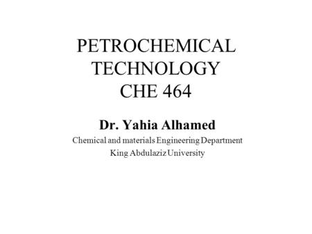 PETROCHEMICAL TECHNOLOGY CHE 464 Dr. Yahia Alhamed Chemical and materials Engineering Department King Abdulaziz University.