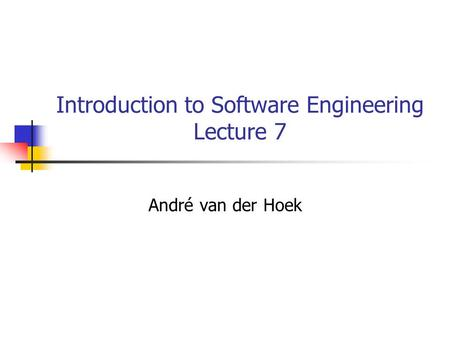 Introduction to Software Engineering Lecture 7 André van der Hoek.