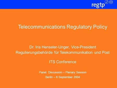 Folie 1 Telecommunications Regulatory Policy Dr. Iris Henseler-Unger, Vice-President Regulierungsbehörde für Telekommunikation und Post ITS Conference.