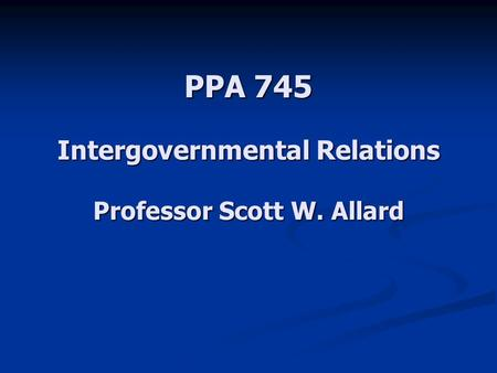 PPA 745 Intergovernmental Relations Professor Scott W. Allard.