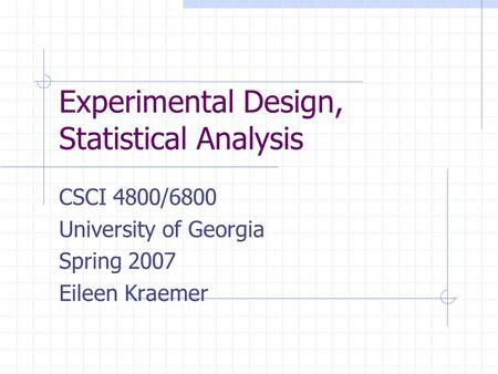 Experimental Design, Statistical Analysis CSCI 4800/6800 University of Georgia Spring 2007 Eileen Kraemer.