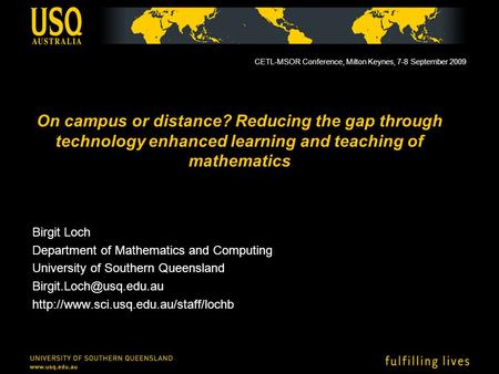 On campus or distance? Reducing the gap through technology enhanced learning and teaching of mathematics Birgit Loch Department of Mathematics and Computing.
