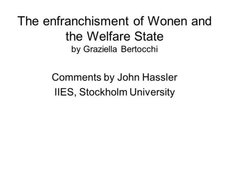 The enfranchisment of Wonen and the Welfare State by Graziella Bertocchi Comments by John Hassler IIES, Stockholm University.