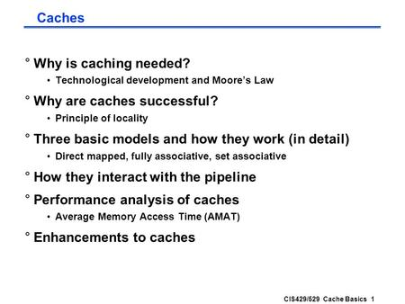 CIS429/529 Cache Basics 1 Caches °Why is caching needed? Technological development and Moore's Law °Why are caches successful? Principle of locality °Three.
