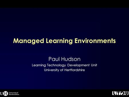 Managed Learning Environments Paul Hudson Learning Technology Development Unit University of Hertfordshire.