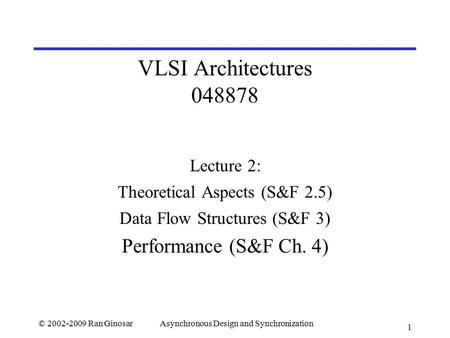 © 2002-2009 Ran GinosarAsynchronous Design and Synchronization 1 VLSI Architectures 048878 Lecture 2: Theoretical Aspects (S&F 2.5) Data Flow Structures.