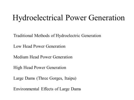 Hydroelectrical Power Generation Traditional Methods of Hydroelectric Generation Low Head Power Generation Medium Head Power Generation High Head Power.