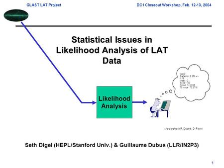GLAST LAT ProjectDC1 Closeout Workshop, Feb. 12-13, 2004 1 Statistical Issues in Likelihood Analysis of LAT Data Seth Digel (HEPL/Stanford Univ.) & Guillaume.