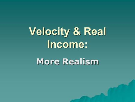 Velocity & Real Income: More Realism. Rising Real Income  Increases in capital stocks  Increases in population  Increases in other factors of production.