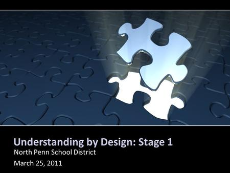 Understanding by Design: Stage 1 North Penn School District March 25, 2011.