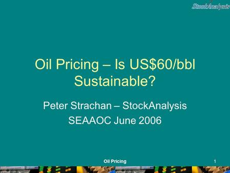 Oil Pricing1 Oil Pricing – Is US$60/bbl Sustainable? Peter Strachan – StockAnalysis SEAAOC June 2006.