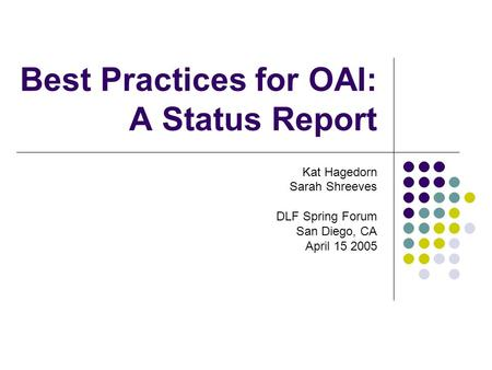 Best Practices for OAI: A Status Report Kat Hagedorn Sarah Shreeves DLF Spring Forum San Diego, CA April 15 2005.