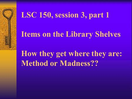 LSC 150, session 3, part 1 Items on the Library Shelves How they get where they are: Method or Madness??
