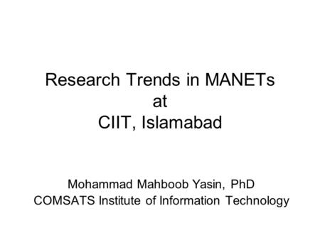 Research Trends in MANETs at CIIT, Islamabad Mohammad Mahboob Yasin, PhD COMSATS Institute of Information Technology.