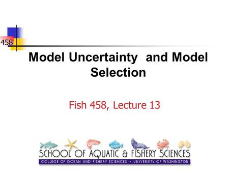 458 Model Uncertainty and Model Selection Fish 458, Lecture 13.