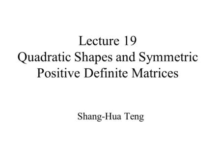 Lecture 19 Quadratic Shapes and Symmetric Positive Definite Matrices Shang-Hua Teng.