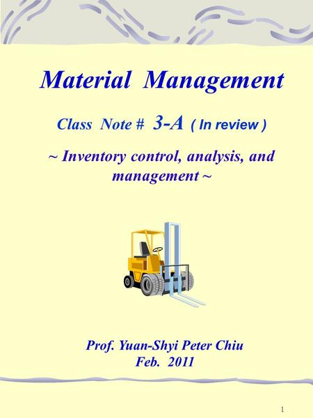 1 Material Management Class Note # 3-A ( In review ) ~ Inventory control, analysis, and management ~ Prof. Yuan-Shyi Peter Chiu Feb. 2011.
