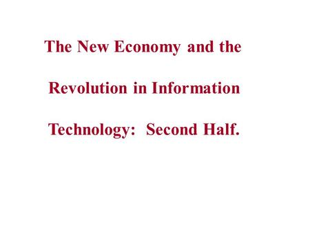 The New Economy and the Revolution in Information Technology: Second Half.