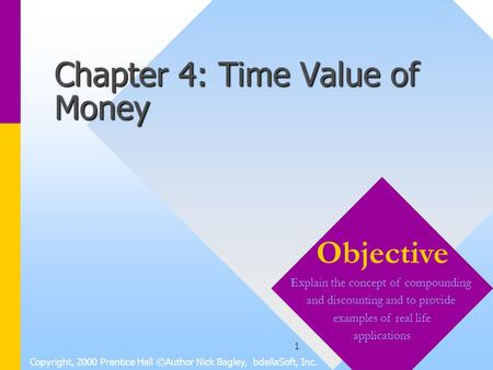 1 Chapter 4: Time Value of Money Copyright, 2000 Prentice Hall ©Author Nick Bagley, bdellaSoft, Inc. Objective Explain the concept of compounding and discounting.