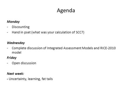 Agenda Monday -Discounting -Hand in pset (what was your calculation of SCC?) Wednesday -Complete discussion of Integrated Assessment Models and RICE-2010.