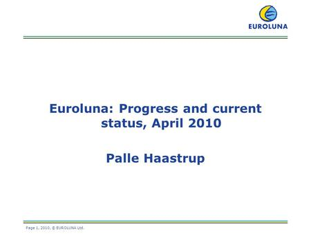 Page 1, 2010, © EUROLUNA Ltd. Euroluna: Progress and current status, April 2010 Palle Haastrup.