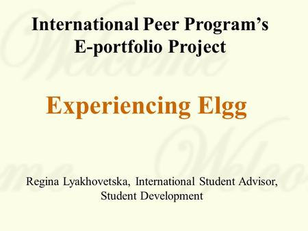International Peer Program's E-portfolio Project Experiencing Elgg Regina Lyakhovetska, International Student Advisor, Student Development.