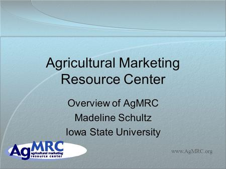 Www.AgMRC.org Agricultural Marketing Resource Center Overview of AgMRC Madeline Schultz Iowa State University.