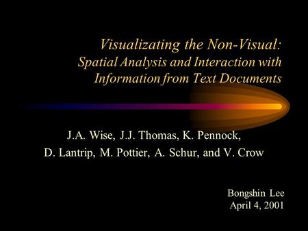 Visualizating the Non-Visual: Spatial Analysis and Interaction with Information from Text Documents J.A. Wise, J.J. Thomas, K. Pennock, D. Lantrip, M.